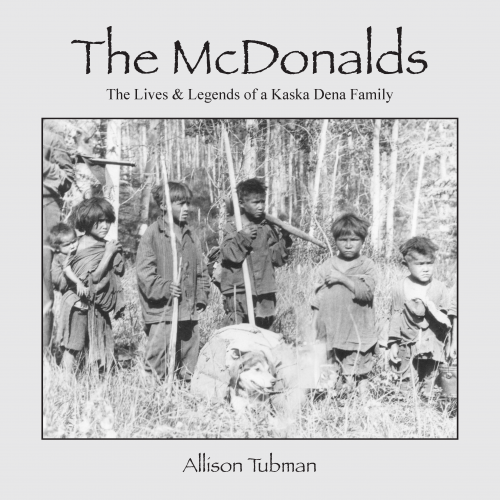 "Allison Tubman's book ""The McDonalds: The Lives & Legends of a Kaska Dena Family"""